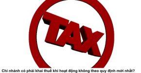 Chi nhánh có phải khai thuế khi hoạt động không theo quy định mới nhất?